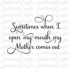 Sometimes When I Open My Mouth My Mother Comes Out SVG This digital cutting file is SVG format. You can use Cricut, Silhouette or any cutting machine that supports SVG. **ALSO AVAILABLE IN DXF, EPS AND JPG FORMATS** Contact me to request your format prior to purchase. Designs are