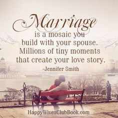 """Marriage is a mosaic you build with your spouse.  Millions of tiny moments that create your love story.""  -Jennifer Smith"
