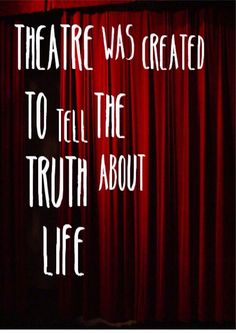 I absolutely love the thought behind this quote. Theatre is so moving and has the ability mimic real life in so many ways.