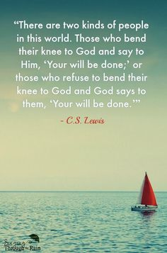 "There are two kinds of people in this world. Those who bend their knee to God and say to Him, ""Your will be done;"" or those who refuse to bend their knee to God and God says to them, ""Your will be done. Scripture Quotes, Faith Quotes, Words Quotes, Wise Words, Bible Verses, Sayings, Cs Lewis Quotes, Two Kinds Of People, Quotes About God"