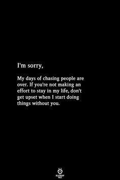 My Days Of Chasing People Are Over. If You're Not Making An Effort To Stay In My Life I'm sorry, My days of chasing people are over. If you're not making an effort to stay in my life, don't get upset when I start doing things without you. Motivacional Quotes, Hurt Quotes, Badass Quotes, Real Quotes, Words Quotes, Drake Quotes, I'm Sorry Quotes, Wisdom Quotes, Affirmation Quotes