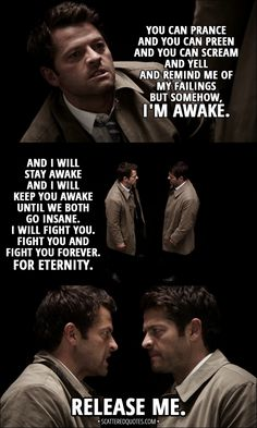 Quote from Supernatural 13x04 - Castiel (to Cosmic Entity): You can prance and you can preen and you can scream and yell and remind me of my failings but somehow, I'm awake. And I will stay awake and I will keep you awake until we both go insane. I will fight you. Fight you and fight you forever. For eternity. Release me.