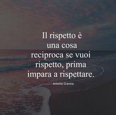 Il rispetto è una cosa reciproca se vuoi rispetto ….prima impara a rispettare. - Antonia Gravina Quotes To Live By, Me Quotes, Italian Lessons, Something To Remember, The Ugly Truth, True Words, Be Yourself Quotes, Beautiful Words, Cool Words