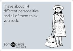 ... I have about 14 different personalities and all of them think you suck.