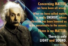 Albert Einstein quote: Concerning matter, we have been all wrong. What we have called matter is really energy, whose vibration has been lowered as to be perceivable to the senses. There is no matter. There is only light and sound. Modern Physics, Theory Of Relativity, Everything Is Energy, E Mc2, Albert Einstein Quotes, Quantum Mechanics, Quantum Physics, Physicist, Science