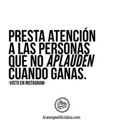 Presta atención a las personas que no aplauden cuando ganas.