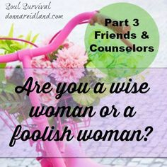 Are you a wise woman or a foolish one? Part 4: Friends & Counselors - In this post we're going to talk about our associations, especially our friendships and who we listen to when we seek advice, either formally or informally. Often we learn too late that going our own way or listening to the wisdom of fools leads to disaster and heartache. Could you be listening to advice that may sound good, but could take you farther from God and His purposes for your life? Could it even endanger you…