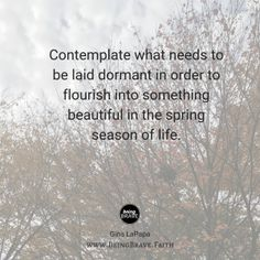 """www. Being Brave. Faith """"Contemplate what needs to be laid dormant in order to flourish into something beautiful in the spring season of life."""""""