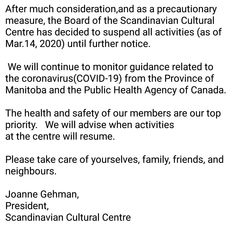 After much consideration,and as a precautionary measure, the Board of the Scandinavian Cultural Centre has decided to suspend all activities (as of Mar.14, 2020) until further notice.    We will continue to monitor guidance related to the coronavirus(COVID-19) from the Province of Manitoba and the Public Health Agency of Canada.    The health and safety of our members are our top priority.   We will advise when activities at the centre will resume.