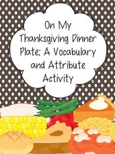 This Thanksgiving themed activity can be used to target both vocabulary and attributes!To prepare: (Vocabulary) Print out a dinner setting for each student. Laminate for durability, if desired. Print out all food items, cut out, and laminate for durability, if desired. (Attributes) Print out a dinner setting for each student.