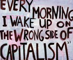 Capitalism - So true, we have to quit basing all of decisions on what they cost or how much money we can make.  The most important things are priceless.  Unfortunately it's hard to do this in a world ruled by money we give value.