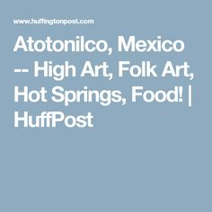 Atotonilco, Mexico -- High Art, Folk Art, Hot Springs, Food! | HuffPost