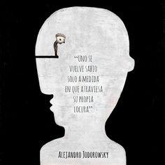... Uno se vuelve sabio solo a medida que atraviesa su propia locura. Alejandro Jodorowsky