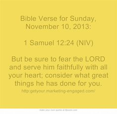 Bible Verse for Sunday, November 10, 2013: 1 Samuel 12:24 (NIV) But be sure to fear the LORD and serve him faithfully with all your heart; consider what great things he has done for you.