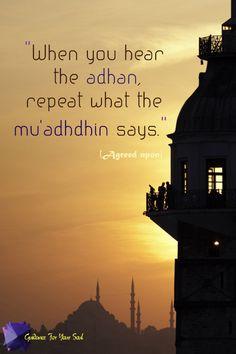 When you hear the Adhan, repeat what the Mu'adhdhin says. [Hadith]