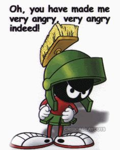 Marvin Martian- he's why i don't take shit.