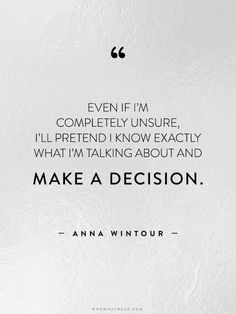 """Even if I'm completely unsure, I'll pretend I know exactly what I'm talking about and make a decision."" - Anna Wintour // #WWWQuotesToLiveBy"