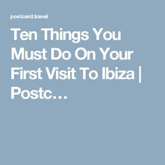 Ten Things You Must Do On Your First Visit To Ibiza | Postc…