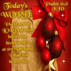 """Psalm 16:8 (1611 KJV !!!!) """" I have always set the Lord before me: because he is at my right hand, I shall not be moved."""""""