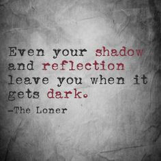 Even your shadow and reflection leave you when it gets dark. -The Loner Epiphany Quotes, Bro, Reflection, Life Quotes, Math, Reading, Colors, Quotes About Life, Quote Life
