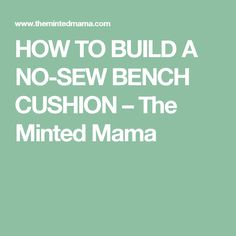 HOW TO BUILD A NO-SEW BENCH CUSHION – The Minted Mama