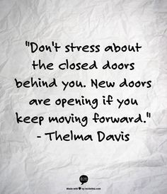 """""""Don't stress about the closed doors behind you. New doors are opening if you keep moving forward.""""                                         - Thelma Davis"""