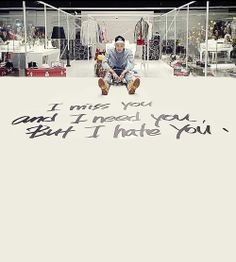I miss you and i need you but i hate you ... wwwkkkk... :0