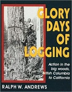 Glory Days of Logging: Action in the Big Woods, British Columbia to California