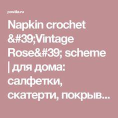 Napkin crochet 'Vintage Rose' scheme | для дома: салфетки, скатерти, покрывала, пледы | Postila