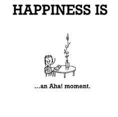 Happiness is, an Aha! moment. - Cute Happy Quotes