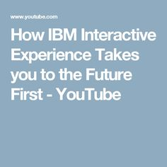 How IBM Interactive Experience Takes you to the Future First - YouTube