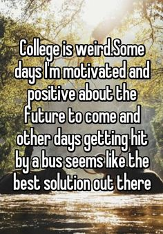 """""""College is weird.Some days I'm motivated and positive about the future to come and other days getting hit by a bus seems like the best solution out there"""""""
