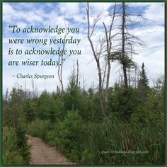 """To acknowledge you were wrong yesterday is to acknowledge you are wiser today."" ~ Charles Spurgeon #quote"