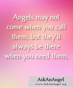 Angels may not come when you call them, but they'll always be there when you need them. Visit http://www.AskAnAngel.org