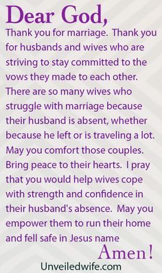 Prayer Of The Day – Enduring An Absent Husband --- Dear Heavenly Father, Thank you for marriage. Thank you for husbands and wives who are striving to staycommittedto the vows they made to each other. There are so many wives who struggle with marriage because their husband is abse… Read More Here http://unveiledwife.com/prayer-of-the-day-enduring-an-absent-husband/