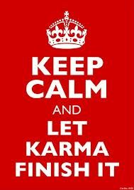Karma is fair and swift... Remember that people