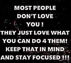 Stay focused! This seems so cynical but have to admit it sort of is true. Nobody's perfect of course, but people can totally disappoint at times.