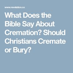 What Does the Bible Say About Cremation? Should Christians Cremate or Bury?