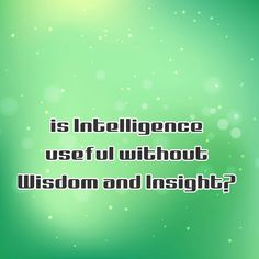 is Intelligence useful without Wisdom and Insight?