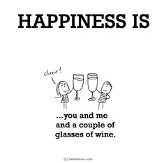 Happiness: HAPPINESS IS: ...you and me and a couple of glasses of wine.