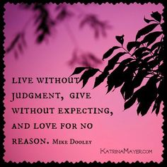 Live without judgement, give without expecting, and love for no reason. Mike Dooley