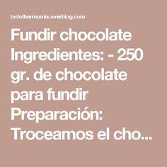Fundir chocolate  Ingredientes:  - 250 gr. de chocolate para fundir  Preparación:  Troceamos el chocolate en trozos más o menos regulares, lo ponemos en el vaso del Thermomix y trituramos 10 segundos, velocidad 7.  Programamos 4 minutos, 37º, velocidad 3.  Abrimos la tapa y con ayuda de la espátula bajamos los restos de las paredes hacia el interior de las cuchillas. Volvemos a programar 1 minutos, 37º, velocidad 3.