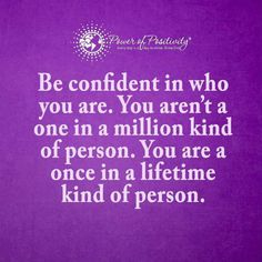 Be confident in who you are. You aren't a one in a million kind of person. You are a once in a