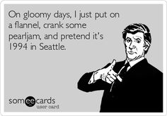 On gloomy days, I just put on a flannel shirt, crank some Pearl Jam, and pretend it's 1994 in Seattle. #grunge #GenX