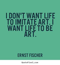 Artist Quotes About Art | ... imitate art. i want life to be art. Ernst Fischer popular life quote