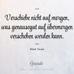 """""""Verschiebe nicht auf morgen, was genausogut auf übermorgen verschoben werden kann."""" - Mark Twain"""