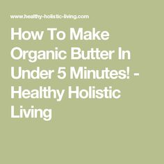 How To Make Organic Butter In Under 5 Minutes! - Healthy Holistic Living