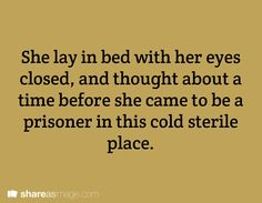 She lay in bed with her eyes closed and thought about a time before she came to be a prisoner in this cold, sterile place.