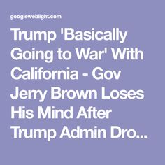 Trump 'Basically Going to War' With California - Gov Jerry Brown Loses His Mind After Trump Admin Drops Hammer on Lawmakers Protecting Illegal Aliens (VIDEO)