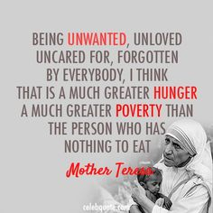 Being unwanted, unloved, uncared for, forgotten by everybody, I think that is a much greater hunger, a much greater poverty than the person who has nothing to eat! Mother Teresa